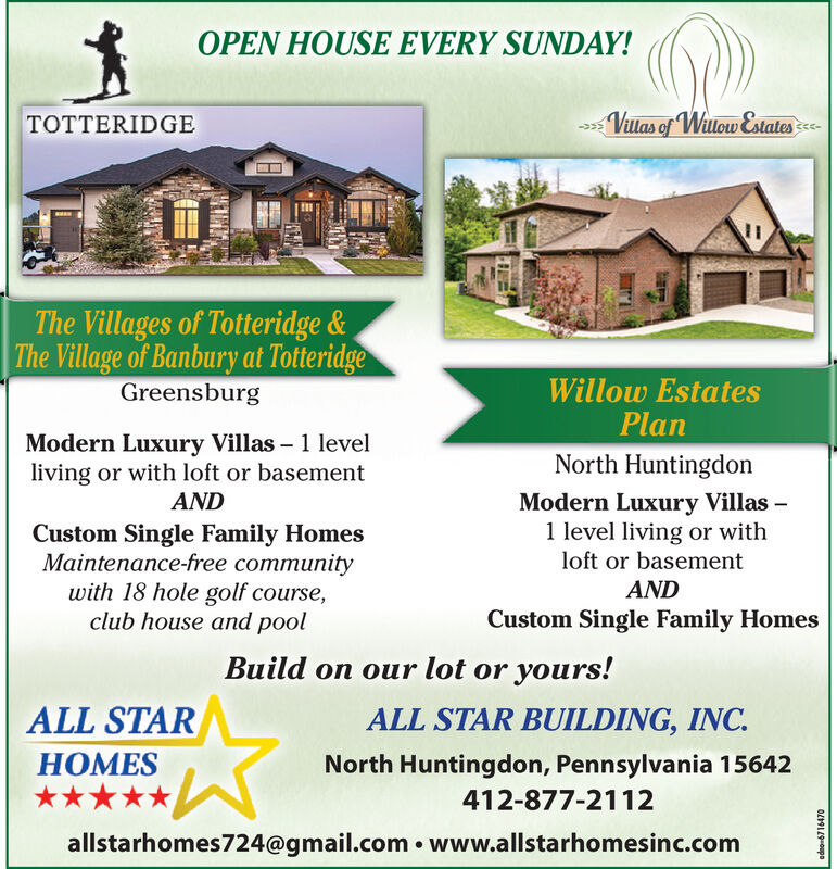 OPEN HOUSE EVERY SUNDAY!Villas of Wulow&statesTOTTERIDGEThe Villages of Totteridge&The Village of Banbury at TotteridgeWillow EstatesPlanGreensburgModern Luxury Villas 1 levelliving or with loft or basementANDNorth HuntingdonModern Luxury Villas1 level living or withloft or basementCustom Single Family HomesMaintenance-free communitywith 18 hole golf course,club house and poolANDCustom Single Family HomesBuild on our lot or yours!ALL STARALL STAR BUILDING, INCHOMESNorth Huntingdon, Pennsylvania 15642412-877-2112allstarhomes724@gmail.com www.allstarhomesinc.comOELZO9po OPEN HOUSE EVERY SUNDAY! Villas of Wulow&states TOTTERIDGE The Villages of Totteridge& The Village of Banbury at Totteridge Willow Estates Plan Greensburg Modern Luxury Villas 1 level living or with loft or basement AND North Huntingdon Modern Luxury Villas 1 level living or with loft or basement Custom Single Family Homes Maintenance-free community with 18 hole golf course, club house and pool AND Custom Single Family Homes Build on our lot or yours! ALL STAR ALL STAR BUILDING, INC HOMES North Huntingdon, Pennsylvania 15642 412-877-2112 allstarhomes724@gmail.com www.allstarhomesinc.com OELZO9po