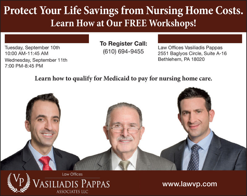 Protect Your Life Savings from Nursing Home Costs.Learn How at Our FREE Workshops!To Register Call:(610) 694-9455Law Offices Vasiliadis Pappas2551 Baglyos Circle, Suite A-16Bethlehem, PA 18020Tuesday, September 10th10:00 AM-11:45 AMWednesday, September 11th7:00 PM-8:45 PMLearn how to qualify for Medicaid to pay for nursing home careLaw OfficesPVASILIADIS PAPPASwww.lawvp.comASSOCIATES LLC Protect Your Life Savings from Nursing Home Costs. Learn How at Our FREE Workshops! To Register Call: (610) 694-9455 Law Offices Vasiliadis Pappas 2551 Baglyos Circle, Suite A-16 Bethlehem, PA 18020 Tuesday, September 10th 10:00 AM-11:45 AM Wednesday, September 11th 7:00 PM-8:45 PM Learn how to qualify for Medicaid to pay for nursing home care Law Offices PVASILIADIS PAPPAS www.lawvp.com ASSOCIATES LLC