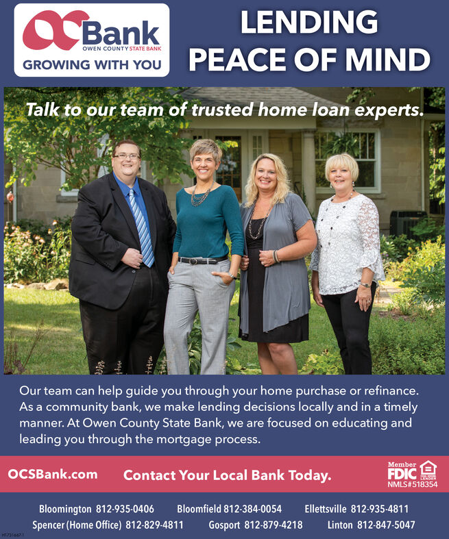 LENDINGC BankOWEN COUNTYSTATE BANKPEACE OF MINDGROWING WITH YOUTalk to our team of trusted home loan experts.Our team can help guide you through your home purchase or refinance.As a community bank, we make lending decisions locally and in a timelymanner. At Owen County State Bank, we are focused on educating andleading you through the mortgage process.MemberFDICNMLS#518354OCSBank.comContact Your Local Bank Today.Bloomfield 812-384-0054Ellettsville 812-935-4811Bloomington 812-935-0406Spencer (Home Office) 812-829-4811Gosport 812-879-4218Linton 812-847-5047ezais62 LENDING C Bank OWEN COUNTYSTATE BANK PEACE OF MIND GROWING WITH YOU Talk to our team of trusted home loan experts. Our team can help guide you through your home purchase or refinance. As a community bank, we make lending decisions locally and in a timely manner. At Owen County State Bank, we are focused on educating and leading you through the mortgage process. Member FDIC NMLS#518354 OCSBank.com Contact Your Local Bank Today. Bloomfield 812-384-0054 Ellettsville 812-935-4811 Bloomington 812-935-0406 Spencer (Home Office) 812-829-4811 Gosport 812-879-4218 Linton 812-847-5047 ezais62