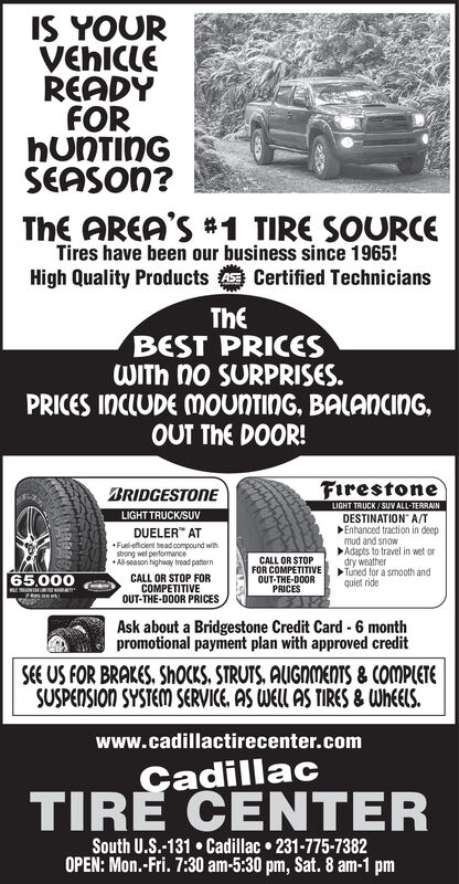 IS YOURVEHICLEREADYFORHUNTINGSEASON?ThE AREA'S#1 TIRE SOURCETires have been our business since 1965!High Quality Products Certified TechniciansTheBEST PRICESWITH no SURPRISES.PRICES INCLUDE MOUNTING, BALAncinGOUT ThE DOOR!FirestoneBRIDGESTONELIGHT TRUCK/SUVLIGHT TRUCK/SUV ALL-TERRAINDESTINATION A/TEnhanced traction in deepDUELER ATFuel-efficent bead compound withstrong wet perfomanceAl-season highway tread paternmud and snowAdapts to travel in wet ordry weatherTuned for a smooth andquiet rideCALL OR STOPFOR COMPETITIVEOUT-THE-DOORPRICESCALL OR STOP FORCOMPETITIVEOUT-THE-DOOR PRICES65,000Ask about a Bridgestone Credit Card 6 monthpromotional payment plan with approved credit-SEE US FOR BRAKES, ShoCKS, STRUTS, AUGNMENTS& COMPLETESUSPENSION SYSTEM SERVICE, AS WELL AS TIRES & WheElSwww.cadillactirecenter.comCadillacTIRE CENTERSouth U.S.-131 Cadillac 231-775-7382OPEN: Mon.-Fri. 7:30 am-5:30 pm, Sat. 8 am-1 pm IS YOUR VEHICLE READY FOR HUNTING SEASON? ThE AREA'S#1 TIRE SOURCE Tires have been our business since 1965! High Quality Products Certified Technicians The BEST PRICES WITH no SURPRISES. PRICES INCLUDE MOUNTING, BALAncinG OUT ThE DOOR! Firestone BRIDGESTONE LIGHT TRUCK/SUV LIGHT TRUCK/SUV ALL-TERRAIN DESTINATION A/T Enhanced traction in deep DUELER AT Fuel-efficent bead compound with strong wet perfomance Al-season highway tread patern mud and snow Adapts to travel in wet or dry weather Tuned for a smooth and quiet ride CALL OR STOP FOR COMPETITIVE OUT-THE-DOOR PRICES CALL OR STOP FOR COMPETITIVE OUT-THE-DOOR PRICES 65,000 Ask about a Bridgestone Credit Card 6 month promotional payment plan with approved credit - SEE US FOR BRAKES, ShoCKS, STRUTS, AUGNMENTS& COMPLETE SUSPENSION SYSTEM SERVICE, AS WELL AS TIRES & WheElS www.cadillactirecenter.com Cadillac TIRE CENTER South U.S.-131 Cadillac 231-775-7382 OPEN: Mon.-Fri. 7:30 am-5:30 pm, Sat. 8 am-1 pm