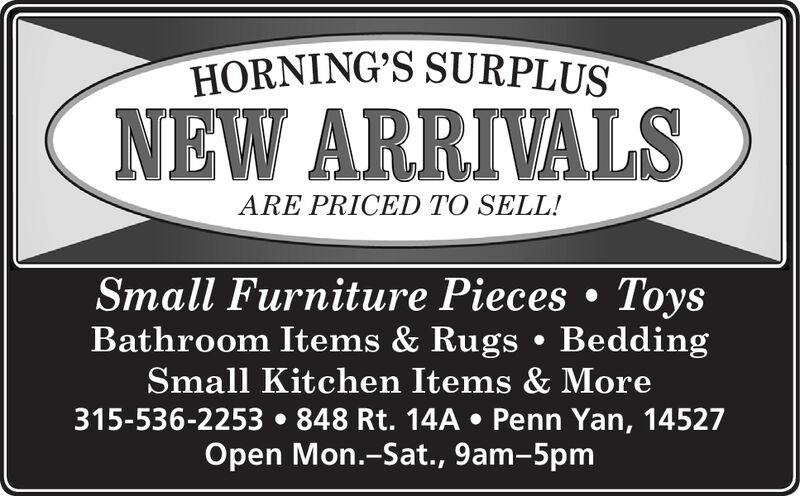 HORNING'S SURPLUSNEW ARRIVALSARE PRICED TO SELL!Small Furniture Pieces ToysBathroom Items & Rugs BeddingSmall Kitchen Items & More315-536-2253 848 Rt. 14A Penn Yan, 14527Open Mon.-Sat., 9am-5pm HORNING'S SURPLUS NEW ARRIVALS ARE PRICED TO SELL! Small Furniture Pieces Toys Bathroom Items & Rugs Bedding Small Kitchen Items & More 315-536-2253 848 Rt. 14A Penn Yan, 14527 Open Mon.-Sat., 9am-5pm