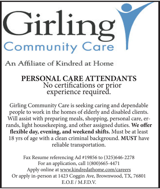 GirlingCommunity CareAn Affiliate of Kindred at HomePERSONAL CARE ATTENDANTSNo certifications or priorexperience requiredGirling Community Care is seeking caring and dependablepeople to work in the homes of elderly and disabled clientsWill assist with preparing meals, shopping, personal care, er-rands, light housekeeping, and other assigned duties. We offerflexible day, evening, and weekend shifts. Must be at least18 yrs of age with a clean criminal background. MUST havereliable transportationFax Resume referencing Ad #19856 to (325)646-2278For an application, call 1(800)665-4471Apply online at www.kindredathome.com/careersOr apply in-person at 1423 Coggin Ave, Brownwood, TX, 76801E.O.E M.F.D.V. Girling Community Care An Affiliate of Kindred at Home PERSONAL CARE ATTENDANTS No certifications or prior experience required Girling Community Care is seeking caring and dependable people to work in the homes of elderly and disabled clients Will assist with preparing meals, shopping, personal care, er- rands, light housekeeping, and other assigned duties. We offer flexible day, evening, and weekend shifts. Must be at least 18 yrs of age with a clean criminal background. MUST have reliable transportation Fax Resume referencing Ad #19856 to (325)646-2278 For an application, call 1(800)665-4471 Apply online at www.kindredathome.com/careers Or apply in-person at 1423 Coggin Ave, Brownwood, TX, 76801 E.O.E M.F.D.V.
