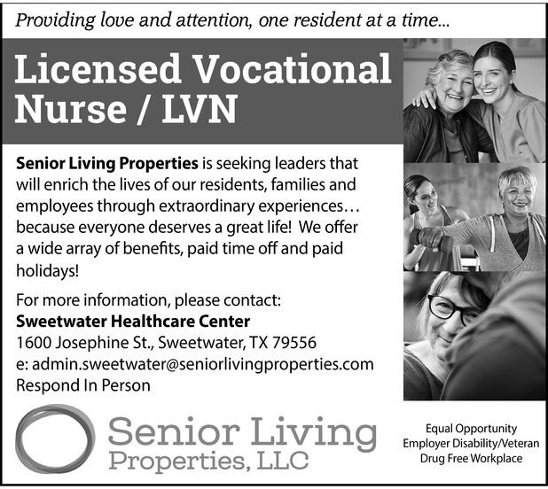 Providing love and attention, one resident at a time...Licensed VocationalNurse / LVNSenior Living Properties is seeking leaders thatwill enrich the lives of our residents, families andemployees through extraordinary experiences...because everyone deserves a great life! We offera wide array of benefits, paid time off and paidholidays!For more information, please contact:Sweetwater Healthcare Center1600 Josephine St., Sweetwater, TX 79556e: admin.sweetwater@seniorlivingproperties.comRespond In PersonSenior LivingProperties, LLCEqual OpportunityEmployer Disability/VeteranDrug Free Workplace Providing love and attention, one resident at a time... Licensed Vocational Nurse / LVN Senior Living Properties is seeking leaders that will enrich the lives of our residents, families and employees through extraordinary experiences... because everyone deserves a great life! We offer a wide array of benefits, paid time off and paid holidays! For more information, please contact: Sweetwater Healthcare Center 1600 Josephine St., Sweetwater, TX 79556 e: admin.sweetwater@seniorlivingproperties.com Respond In Person Senior Living Properties, LLC Equal Opportunity Employer Disability/Veteran Drug Free Workplace