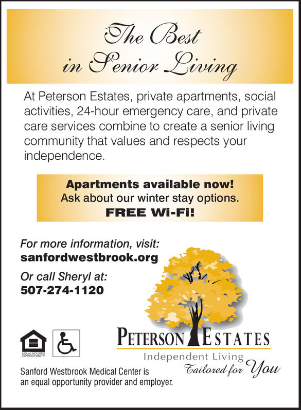 The Bestin Senior LivingAt Peterson Estates, private apartments, socialactivities, 24-hour emergency care, and privatecare services combine to create a senior livingcommunity that values and respects yourindependenceApartments available now!Ask about our winter stay options.FREE Wi-Fi!For more information, visit:sanfordwestbrook.orgOr call Sheryl at507-274-1120PETERSON ESTATESIndependent LivingEailored for youS6ARATUNITYSanford Westbrook Medical Center isan equal opportunity provider and employer. The Best in Senior Living At Peterson Estates, private apartments, social activities, 24-hour emergency care, and private care services combine to create a senior living community that values and respects your independence Apartments available now! Ask about our winter stay options. FREE Wi-Fi! For more information, visit: sanfordwestbrook.org Or call Sheryl at 507-274-1120 PETERSON ESTATES Independent Living Eailored for you S6ARATUNITY Sanford Westbrook Medical Center is an equal opportunity provider and employer.