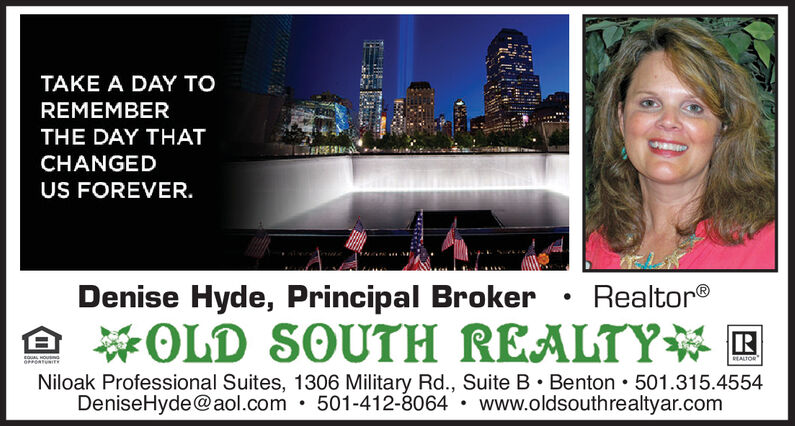 TAKE A DAY TOREMEMBERTHE DAY THATCHANGEDUS FOREVER.Denise Hyde, Principal Broker RealtorOLD SOUTH REALTYEQUAL HOUSINGEALTORNiloak Professional Suites, 1306 Military Rd., Suite B Benton 501.315.4554DeniseHyde@aol.com 501-412-8064www.oldsouthrealtyar.com TAKE A DAY TO REMEMBER THE DAY THAT CHANGED US FOREVER. Denise Hyde, Principal Broker Realtor OLD SOUTH REALTY EQUAL HOUSING EALTOR Niloak Professional Suites, 1306 Military Rd., Suite B Benton 501.315.4554 DeniseHyde@aol.com 501-412-8064 www.oldsouthrealtyar.com