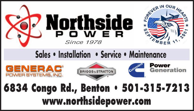 FOREVER IN OUR HEARTSNorthsideP OWERSince 1978Sales Installation Service MaintenanceGENERACPOWER SYSTEMS, INCPowerGenerationBRIGGS&STRATTONCummins6834 Congo Rd., Benton 501-315-7213www.northsidepower.comSEPT1, 2001 FOREVER IN OUR HEARTS Northside P OWER Since 1978 Sales Installation Service Maintenance GENERAC POWER SYSTEMS, INC Power Generation BRIGGS&STRATTON Cummins 6834 Congo Rd., Benton 501-315-7213 www.northsidepower.com SEPT 1, 2001