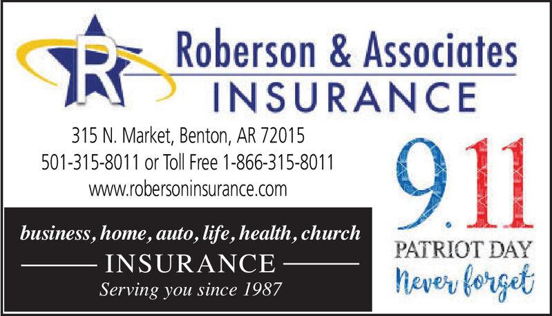 Roberson&AssociatesINSURANCE315 N. Market, Benton, AR 72015501-315-8011 or Toll Free 1-866-315-8011www.robersoninsurance.co911business, home, auto, life, health, churchPATRIOT DAYINSURANCEheverfergetServing you since 1987 Roberson&Associates INSURANCE 315 N. Market, Benton, AR 72015 501-315-8011 or Toll Free 1-866-315-8011 www.robersoninsurance.co 911 business, home, auto, life, health, church PATRIOT DAY INSURANCE heverferget Serving you since 1987