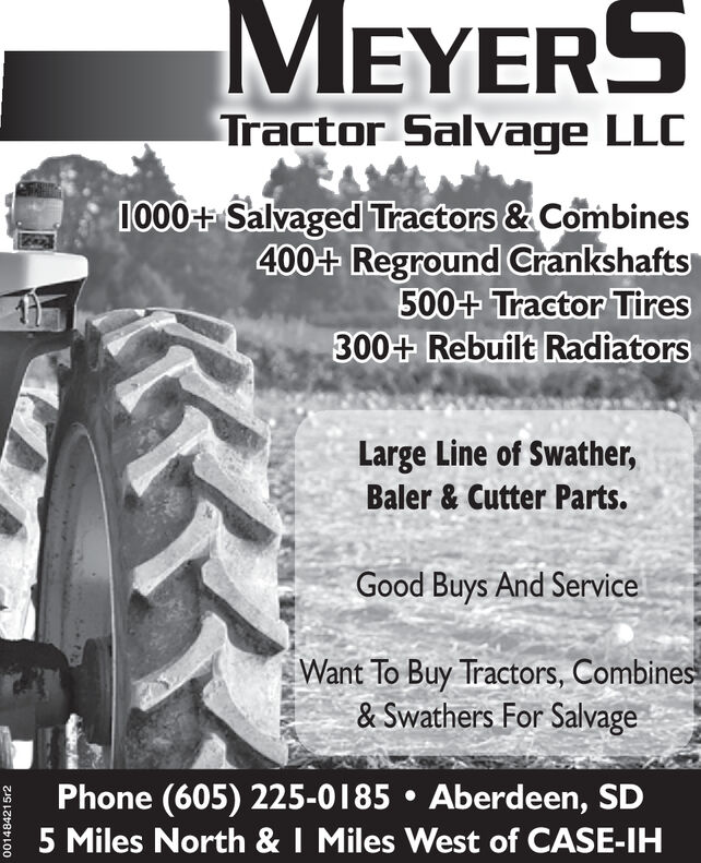MEYERSTractor Salvage LLC1000+ Salvaged Tractors &Combines400+ Reground Crankshafts500+ Tractor Tires300+ Rebuilt RadiatorsLarge Line of Swather,Baler & Cutter Parts.Good Buys And ServiceWant To Buy Tractors, Combines& Swathers For SalvagePhone (605) 225-0185Aberdeen, SD5 Miles North & I Miles West of CASE-IH001484215r2 MEYERS Tractor Salvage LLC 1000+ Salvaged Tractors &Combines 400+ Reground Crankshafts 500+ Tractor Tires 300+ Rebuilt Radiators Large Line of Swather, Baler & Cutter Parts. Good Buys And Service Want To Buy Tractors, Combines & Swathers For Salvage Phone (605) 225-0185 Aberdeen, SD 5 Miles North & I Miles West of CASE-IH 001484215r2