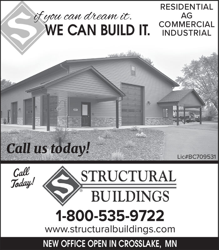 RESIDENTIALAGofyou can dream it.WE CAN BUILD IT COMMERCIALINDUSTRIALCall us today!Lic#BC709531CallToday!STRUCTURALBUILDINGS1-800-535-9722www.structuralbuildings.comNEW OFFICE OPEN IN CROSSLAKE, MN RESIDENTIAL AG ofyou can dream it. WE CAN BUILD IT COMMERCIAL INDUSTRIAL Call us today! Lic#BC709531 Call Today! STRUCTURAL BUILDINGS 1-800-535-9722 www.structuralbuildings.com NEW OFFICE OPEN IN CROSSLAKE, MN