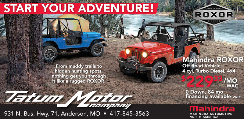 START YOUR ADVENTURE!MANINDAROXOROFFROADMahindra ROXOROff Road Vehicle4 cyl, Turbo Diesel, 4x4From muddy trails tohidden hunting spots,nothing get you throughit like a rugged ROXOR/MOWACEtum MatorO Down, 84 mfinancing available wacCompanyMahindra931 N. Bus. Hwy. 71, Anderson, MO417-845-3563MAHINDRA AUTOMOTIVENORTH AMERICA START YOUR ADVENTURE! MANINDA ROXOR OFFROAD Mahindra ROXOR Off Road Vehicle 4 cyl, Turbo Diesel, 4x4 From muddy trails to hidden hunting spots, nothing get you through it like a rugged ROXOR /MO WAC Etum Mator O Down, 84 m financing available wac Company Mahindra 931 N. Bus. Hwy. 71, Anderson, MO 417-845-3563 MAHINDRA AUTOMOTIVE NORTH AMERICA