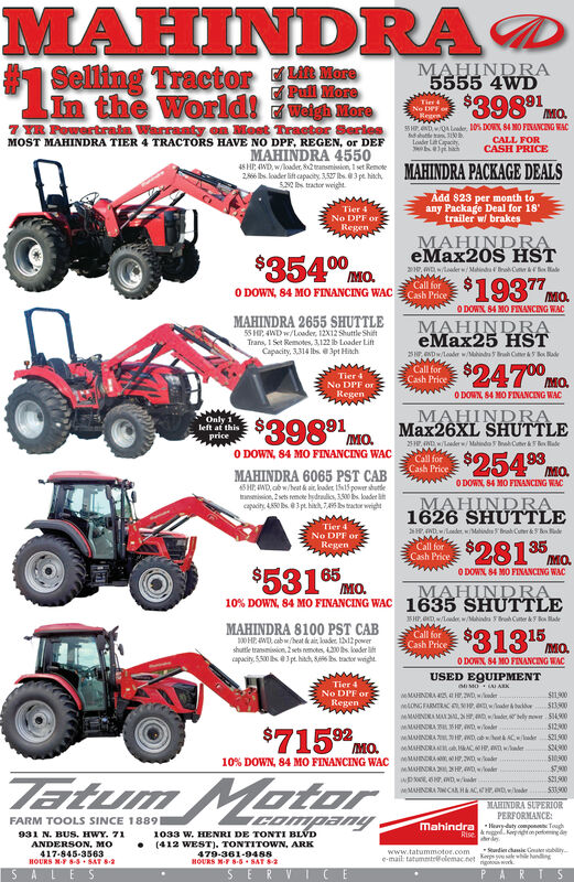 MAHINDRAManePull MoreMAHINDRA5555 4WDSelling TractorIn the World!ighMone$398 91Tier &No DPF oRegesMO.7TR Foertrain Warranty on Most Tracter SerieaMOST MAHINDRA TIER 4 TRACTORS HAVE NO DPF, REGEN, or DEFMAHINDRA 455058 HP NDOA Lode, 10% DOWX 84 MO FENANCENG WACCALL FORCASH PRICELoadr LCpactyMAHINDRA PACKAGE DEALS48 HP WD, wloder, S2transmission 1 set Remote286 bs loader lift capacty, 3,527 s 3 pe hitch52 tractor weightAdd $23 per month toany Package Deal for 18trailer w/ brakesTier 4No DPF orRegenMAHINDRAeMax20S HST$354 02oaler w/MindaBroh Cn&HaMO19377Call forCash Price0 DOWN, 84 M0 FINANCING WACMO.0 DOWX 84 MO FINANCENG WACMAHINDRA 2655 SHUTTLE55 HP 4WD w/Loder, 12X12 Shuttle ShiftTrans, 1 Set Remotes, 3.122 ib Loader LiftCapacity, 3314 lbs 3pt HinchMAHINDRAeMax25 HSTS Dadr w/drh C& dey$24700Call forCash PriceTier 4No DPF orRegenMO.0 DOWN, 84 MO FINANCENG WACMAHINDRAMax26XL SHUTTLE$398 91Only 1left at thispriceIMO23HNDwderw/Mahindo bah Cur&BadeO DOWN, 84 MO FINANCING WACCall forCash PriceMO.ODOW 84 MO FINANCING WACMAHINDRA 6065 PST CAB45 HWD, b w/heat & ait, loadet 1515 power shutlei2sets me hdrai, 100 b loadetcapaity 4550 Bs 3pt hiah 7,s ato wigMAHINDRA1626 SHUTTLETier 4HWDaeder, wiMahindBah Cu&tNo DPF or$28135RegenCall forCash PriceMOODOWN 84 MO FINANCING WAC$531 65MO.MAHINDRA1635 SHUTTLE10% DOWN, 84 MO FINANCING WACBroh Ce&Bo MalHP Dlowde w/MahindMAHINDRA 8100 PST CAB0 HP W cab heat ai de 12pwrshutle transmission 2 sets nemotes, 420 s lodercapacity, 5.500 bs3pt hitch, 8 s tracr wight$31315Call forCash PriceMO.O DOWN 84 MO FINANCING WACUSED EQUIPMENTTier 4No DPF orSI1900MAHINDRA 42,4 H.2WD,wemRegen513300etoNGFARMTRACder&baMMAHINA MA dbelyowr $4900MMAHINDRA3H,WD$715 92512900wMUINDRA DACden521900MO10% DOWN, 84 MO FINANCING WACMAAHNDRAe CnleMADRA 1,2wD ade51000900wMAHINDRA22HwD eTatum Motor$21900$33900wMAHINDRA CaL HACEwsMAHINDRA SUPERIORPERFORMANCEmahindraHydty cmpn ToughCOMpanyFARM TOOLS SINCE 18891033 w. HENRI DE TONTI BLVD(412 WEST). TONTITOWN, ARK479-361-9488BOURS MF 8-5 SAT SRise &gd pind931 N. BUS. HWY. 71ANDERSON, MO417-845-3563HOURS NF 8-5 SAT 2Sdie chsic Gaer bywww.tatummotor.comslewhe hnngrigoos wke-mail tatummtr@olemac.net MAHINDRA Mane Pull More MAHINDRA 5555 4WD Selling Tractor In the World!ighMone $398 91 Tier & No DPF o Reges MO. 7TR Foertrain Warranty on Most Tracter Seriea MOST MAHINDRA TIER 4 TRACTORS HAVE NO DPF, REGEN, or DEF MAHINDRA 4550 58 HP NDOA Lode, 10% DOWX 84 MO FENANCENG WAC CALL FOR CASH PRICE Loadr LCpacty MAHINDRA PACKAGE DEALS 48 HP WD, wloder, S2transmission 1 set Remote 286 bs loader lift capacty, 3,527 s 3 pe hitch 52 tractor weight Add $23 per month to any Package Deal for 18 trailer w/ brakes Tier 4 No DPF or Regen MAHINDRA eMax20S HST $354 0 2 oaler w/MindaBroh Cn& Ha MO 19377 Call for Cash Price 0 DOWN, 84 M0 FINANCING WAC MO. 0 DOWX 84 MO FINANCENG WAC MAHINDRA 2655 SHUTTLE 55 HP 4WD w/Loder, 12X12 Shuttle Shift Trans, 1 Set Remotes, 3.122 ib Loader Lift Capacity, 3314 lbs 3pt Hinch MAHINDRA eMax25 HST S Dadr w/drh C& dey $24700 Call for Cash Price Tier 4 No DPF or Regen MO. 0 DOWN, 84 MO FINANCENG WAC MAHINDRA Max26XL SHUTTLE $398 91 Only 1 left at this price IMO 23HNDwderw/Mahindo bah Cur& Bade O DOWN, 84 MO FINANCING WAC Call for Cash Price MO. ODOW 84 MO FINANCING WAC MAHINDRA 6065 PST CAB 45 HWD, b w/heat & ait, loadet 1515 power shutle i2sets me hdrai, 100 b loadet capaity 4550 Bs 3pt hiah 7,s ato wig MAHINDRA 1626 SHUTTLE Tier 4 HWDaeder, wiMahindBah Cu& t No DPF or $28135 Regen Call for Cash Price MO ODOWN 84 MO FINANCING WAC $531 65 MO. MAHINDRA 1635 SHUTTLE 10% DOWN, 84 MO FINANCING WAC Broh Ce&Bo Mal HP Dlowde w/Mahind MAHINDRA 8100 PST CAB 0 HP W cab heat ai de 12pwr shutle transmission 2 sets nemotes, 420 s loder capacity, 5.500 bs3pt hitch, 8 s tracr wight $31315 Call for Cash Price MO. O DOWN 84 MO FINANCING WAC USED EQUIPMENT Tier 4 No DPF or SI1900 MAHINDRA 42,4 H.2WD,wem Regen 513300 etoNGFARMTRAC der&ba MMAHINA MA dbelyowr $4900 MMAHINDRA3H,WD $715 92 512900 wMUINDRA D ACden 521900 MO 10% DOWN, 84 MO FINANCING WAC MAAHNDRAe C nle MADRA 1,2wD ade 51000 900 wMAHINDRA22HwD e Tatum Motor $21900 $33900 wMAHINDRA CaL HACEws MAHINDRA SUPERIOR PERFORMANCE mahindraHydty cmpn Tough COMpany FARM TOOLS SINCE 1889 1033 w. HENRI DE TONTI BLVD (412 WEST). TONTITOWN, ARK 479-361-9488 BOURS MF 8-5 SAT S Rise &gd pind 931 N. BUS. HWY. 71 ANDERSON, MO 417-845-3563 HOURS NF 8-5 SAT 2 Sdie chsic Gaer by www.tatummotor.com slewhe hnng rigoos wk e-mail tatummtr@olemac.net