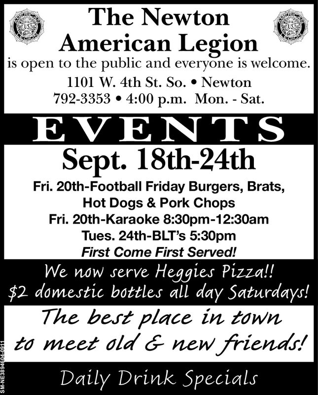 The NewtonAmerican Legionis open to the public and everyone is welcome.1101 W. 4th St. So. * Newton792-3353 4:00 p.m. Mon. - Sat.EVE T SSept. 18th-24thFri. 20th-Football Friday Burgers, Brats,Hot Dogs & Pork ChopsFri. 20th-Karaoke 8:30pm-12:30amTues. 24th-BLT's 5:30pmFirst Come First Served!We now serve Heggies Pizza!$2 domestic bottles all day Saturdays!The best place in townto meet old & new frienads!Daily Drink SpecialsSM-NE3894604-0911 The Newton American Legion is open to the public and everyone is welcome. 1101 W. 4th St. So. * Newton 792-3353 4:00 p.m. Mon. - Sat. EVE T S Sept. 18th-24th Fri. 20th-Football Friday Burgers, Brats, Hot Dogs & Pork Chops Fri. 20th-Karaoke 8:30pm-12:30am Tues. 24th-BLT's 5:30pm First Come First Served! We now serve Heggies Pizza! $2 domestic bottles all day Saturdays! The best place in town to meet old & new frienads! Daily Drink Specials SM-NE3894604-0911