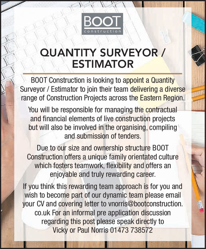 BOOTconstructionQUANTITY SURVEYOR/ESTIMATORB00T Construction is looking to appoint a QuantitySurveyor Estimator to join their team delivering a diverserange of Construction Projects across the Eastern Region.You will be responsible for managing the contractualand financial elements of live construction projectsbut will also be involved in the organising, compilingand submission of tenders.Due to our size and ownership structure B0OTConstruction offers a unique family orientated culturewhich fosters teamwork, flexibility and offers anenjoyable and truly rewarding career.If you think this rewarding team approach is for you andwish to become part of our dynamic team please emailyour CV and covering letter to vnorris@bootconstructionco.uk For an informal pre application discussionregarding this post please speak directly toVicky or Paul Norris 01473 738572 BOOT construction QUANTITY SURVEYOR/ ESTIMATOR B00T Construction is looking to appoint a Quantity Surveyor Estimator to join their team delivering a diverse range of Construction Projects across the Eastern Region. You will be responsible for managing the contractual and financial elements of live construction projects but will also be involved in the organising, compiling and submission of tenders. Due to our size and ownership structure B0OT Construction offers a unique family orientated culture which fosters teamwork, flexibility and offers an enjoyable and truly rewarding career. If you think this rewarding team approach is for you and wish to become part of our dynamic team please email your CV and covering letter to vnorris@bootconstruction co.uk For an informal pre application discussion regarding this post please speak directly to Vicky or Paul Norris 01473 738572