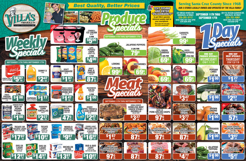 "Serving Santa Cruz County Since 1968Best Quality, Better PricesTEXT555888AND ENTER""VILLASMARKETto get Vila's specialsdelivered weekly right toyour smartphoneOUR 2 STORES LOCALLY OWNED AND OPERATED BY THE VILLA FAMILYPradure1 MESA VERDE DRNOGALES AZ 21520-281-9717SEPTEMBER 11TH THRIU2011 OCEAN GARDEN DRNOGALES AZ 21VILLA'S520-761-4981MON THRU SAT BAM-PMsUN SAM-SPMSEPTEMBER 17THMON THRU SAT 7ANM-10PsUN BAMPMSpecialsMARKETCOWBELLICE CREAMCARROTSWeeklySpecialsSEPTEMBER 11TH THRU SEPTEMBER 17TH2FORSpecials$5 0099cJALAPENO PEPPERSLAYSPOTATOCHIPS2LES FOR79¢GREENCABBAGEGREENBELL PEPPERSPeS FORAMLY SAONE DAYPRODUCE SPECIALSONE DAYMEAT SPECIALSTHURSDAY!2 LBS FOR2FOR$40069c99¢ WEDNESDAY!09/11/19SEPTEMBER 11TH THRU SEPTEMBER 17TH09/12/19LEMONSNECTARINESPCS FORKRAFTMAC&CHEESEPERSIANLIMESCocaColaKRAFT99c698ONELESS ORCLOIN ROASTPEACHESSUNNY DPLUMSMAYONNAISEMAHO2US FOR:$1 97699$12787969$5.97M $247$1 00COCA COLAEAQueeCUD FrescoFUDEQUESO FRESCO1OHOCO CHOCOPOWDEREDge DRINK MIXSpecialsWACHUKISSSALSA244016ONECUCUMBERSSTEAK7 PCS FOR3 FOR3FORTASFROZENBURRITOS$10$1 47$2 57$177$3 7$1 00$1 0000CAPRISUNSEPTEMBER 11TH THRU SEPTEMBER 17THaMOUR POTTEDMEAT ORVIENNASAUSAGEusDA CHOICEBONELESS BEEFCHUCK STEAK/DIESMILLOGUERREROCORNTORTILLASSMPLY DONEBATHTISSUE0OWNYAPRIL FRESH &CLEAN BREEZEBROWNONIONSsus FOR$1 00AMOURdPORIEHOUSESTEAKPACEArNENBONE-INPORK SIRLOIN CHOPSCHICKEN THIGHSARMOUR2 FORS$27$2 47$3 37$377$10047A57 %97¢COORS UGHTMILLER LITEJOCEAN GARDENMEXICAN SHRIMP31735TECATELIGHTNTmEsTECATE ORTECATE LIGHTMODELOESPECIALt 2CANatleMARINATED AcoRARAPORKICHOesAVOCADOSres ron$1 00MISCUTCHICKENWINGSACKFULLYCOOKEOCHICKENINUGGETSCATEPORK SIREOIN ROASTKUNMNMitrTECATE$17 97$3 97E$109$9 97$16 97$1 5787C9790879BUD & BUDLIGHTBolognaSARSBOLOGNADOS XXLAGER20 7 0OTTLISBONEINRORKISIRLOINCOUNTRY STYLERIBSranksCARISFRANKSDOS XxLAGERMICHELOBULTRAJALAPENOPEPPERSJEBAPMATARRACHERAusDA CHOICECHUCK EYE STEAKaoTESCANSR3 LaS FOR$13 97 $1097$5.9$12 97$477$14 9787$1 0097087 Serving Santa Cruz County Since 1968 Best Quality, "