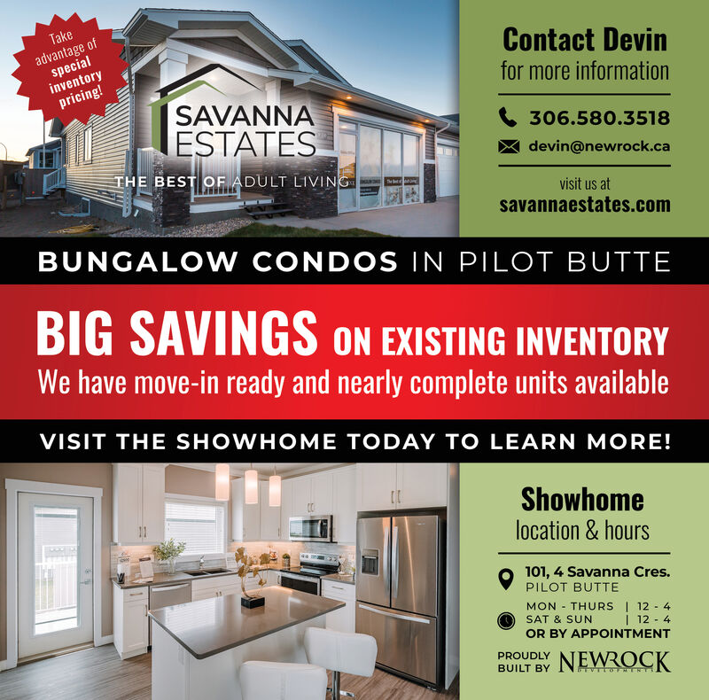 Takeadvantage ofspecialinventorypricing!Contact Devinfor more informationSAVANNAESTATES306.580.3518devin@newrock.caTHE BEST OF ADULT LIVINGvisit us atsavannaestates.comBUNGALOW ONDOS IN PILOT BUTTEBIG SAVINGS ON EXISTING INVENTORYWe have move-in ready and nearly complete units availableVISIT THE SHOWHOME TODAY TO LEARN MORE!Showhomelocation & hours101, 4 Savanna Cres.PILOT BUTTEMON THURS 12 4SAT & SUN12 4OR BY APPOINTMENTPROUDLYNEWROCKBUILT BY Take advantage of special inventory pricing! Contact Devin for more information SAVANNA ESTATES 306.580.3518 devin@newrock.ca THE BEST OF ADULT LIVING visit us at savannaestates.com BUNGALOW ONDOS IN PILOT BUTTE BIG SAVINGS ON EXISTING INVENTORY We have move-in ready and nearly complete units available VISIT THE SHOWHOME TODAY TO LEARN MORE! Showhome location & hours 101, 4 Savanna Cres. PILOT BUTTE MON THURS 12 4 SAT & SUN 12 4 OR BY APPOINTMENT PROUDLY NEWROCK BUILT BY