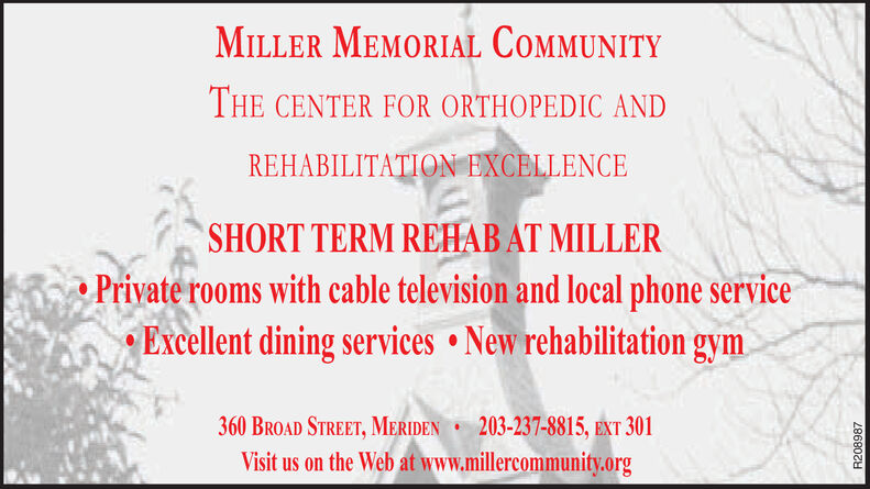 MILLER MEMORIAL COMMUNITYTHE CENTER FOR ORTHOPEDIC ANDREHABILITATION EXCELLENCESHORT TERM REHAB AT MILLERPrivate rooms with cable television and local phone serviceExcellent dining services New rehabilitation gym.203-237-8815, EXT 301360 BROAD STREET, MERIDENVisit us on the Web at www.millercommunity.orgR208987 MILLER MEMORIAL COMMUNITY THE CENTER FOR ORTHOPEDIC AND REHABILITATION EXCELLENCE SHORT TERM REHAB AT MILLER Private rooms with cable television and local phone service Excellent dining services New rehabilitation gym. 203-237-8815, EXT 301 360 BROAD STREET, MERIDEN Visit us on the Web at www.millercommunity.org R208987
