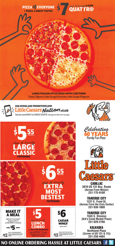$7-N-Readly 4-8 PMQUATTROPIZZA 4EVERYONEI PIZZA 4 GREAT TASTES.LARGE ITALIAN-STYLE PIZZA WITH 4 SECTIONSChese Papperoni lalan Sage & Brusdheta alan Sauage & PepperonFOR OFFERS AND PROMOTIONS JOINLittle Caesars NationecuBTet the word MOST to CHEESE C243375) ge and dayapply$5 95Celebrating60 YEARSFamily. Fun PizzaHot N eudyLARGECLASSICPEPPERONILittleCaesars$6.555Hot N WeadyCADILLAC3970 US 131 Bus. Route(Across From Meijer)231-775-9100EXTRAMOSTBESTESTTRAVERSE CITY1221 E, Front St.(Across From the Civic Center)231-938-1800PEPPERONI$5MAKE ITA MEAL$6TRAVERSE CITY1535 S. Division(Kid's Creek Market Place)231-929-2700Asdone Cay Canbeee2 toaiCAESARWINGSLUNCHCOMBO$5KALKASKANorthland Plaza(Corner of US 131 & 72))231-258-4404lymore1 AH-2PH WEEKDAYSNO ONLINE ORDERING HASSLE AT LITTLE CAESARS f-S $7 -N-Readly 4-8 PM QUATTRO PIZZA 4EVERYONE I PIZZA 4 GREAT TASTES. LARGE ITALIAN-STYLE PIZZA WITH 4 SECTIONS Chese Papperoni lalan Sage & Brusdheta alan Sauage & Pepperon FOR OFFERS AND PROMOTIONS JOIN Little Caesars NationecuB Tet the word MOST to CHEESE C243375) ge and d ayapply $5 95 Celebrating 60 YEARS Family. Fun Pizza Hot N eudy LARGE CLASSIC PEPPERONI Little Caesars $6.5 55 Hot N Weady CADILLAC 3970 US 131 Bus. Route (Across From Meijer) 231-775-9100 EXTRA MOST BESTEST TRAVERSE CITY 1221 E, Front St. (Across From the Civic Center) 231-938-1800 PEPPERONI $5 MAKE IT A MEAL $6 TRAVERSE CITY 1535 S. Division (Kid's Creek Market Place) 231-929-2700 Asdone Cay Canbe ee 2 toai CAESAR WINGS LUNCH COMBO $5 KALKASKA Northland Plaza (Corner of US 131 & 72)) 231-258-4404 ly more 1 AH-2PH WEEKDAYS NO ONLINE ORDERING HASSLE AT LITTLE CAESARS f -S