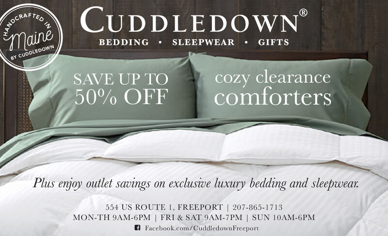 ANDCRARAFTEDCUDDLEDOWNmaineBEDDING SLEEPWEARBY CUDDLEDOWNGIFTSSAVE UP TOcozy clearancecomforters50% OFFPlus enjoy outlet savings on exclusive luxury bedding and sleepwear554 US ROUTE 1, FREEPORT   207-865-1713MON-TH 9AM-6PM   FRI & SAT 9AM-7PM   SUN 10AM-6PMFacebook.com/Cuddledown Freeport ANDCRA RAFTED CUDDLEDOWN maine BEDDING SLEEPWEAR BY CUDDLEDOWN GIFTS SAVE UP TO cozy clearance comforters 50% OFF Plus enjoy outlet savings on exclusive luxury bedding and sleepwear 554 US ROUTE 1, FREEPORT   207-865-1713 MON-TH 9AM-6PM   FRI & SAT 9AM-7PM   SUN 10AM-6PM Facebook.com/Cuddledown Freeport