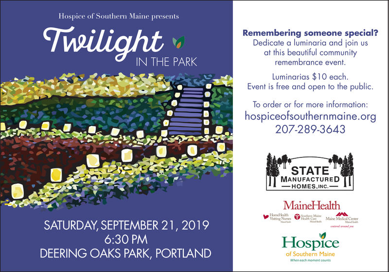Hospice of Southern Maine presentsTwilightRemembering someone special?Dedicate a luminaria and join usat this beautiful communityremembrance event.IN THE PARKLuminarias $10 each.Event is free and open to the public.To order or for more information:hospiceofsouthernmaine.org207-289-3643STATEMANUFACTUREDHOMES.INC.MaineHealthHome HealthViating NunesSud Ma Maine Medical CenterHeabh CoSATURDAY, SEPTEMBER 21, 20196:30 PMMatkMad ad pHospiceDEERING OAKS PARK, PORTLANDof Southern MaineWhen each moment counts Hospice of Southern Maine presents Twilight Remembering someone special? Dedicate a luminaria and join us at this beautiful community remembrance event. IN THE PARK Luminarias $10 each. Event is free and open to the public. To order or for more information: hospiceofsouthernmaine.org 207-289-3643 STATE MANUFACTURED HOMES.INC. MaineHealth Home Health Viating Nunes Sud Ma Maine Medical Center Heabh Co SATURDAY, SEPTEMBER 21, 2019 6:30 PM Matk Ma d ad p Hospice DEERING OAKS PARK, PORTLAND of Southern Maine When each moment counts