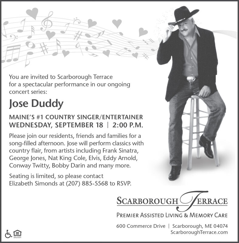 You are invited to Scarborough Terracefor a spectacular performance in our ongoingconcert series:Jose DuddyMAINE'S#1 COUNTRY SINGER/ENTERTAINERWEDNESDAY, SEPTEMBER 18 | 2:00 P.M.Please join our residents, friends and families for asong-filled afternoon. Jose will perform classics withcountry flair, from artists including Frank Sinatra,George Jones, Nat King Cole, Elvis, Eddy Arnold,Conway Twitty, Bobby Darin and many more.Seating is limited, so please contactElizabeth Simonds at (207) 885-5568 to RSVPFEBRAGESCARBOROUGHRRACEPREMIER ASSISTED LIVING & MEMORY CARE600 Commerce Drive Scarborough, ME 04074ScarboroughTerrace.com You are invited to Scarborough Terrace for a spectacular performance in our ongoing concert series: Jose Duddy MAINE'S#1 COUNTRY SINGER/ENTERTAINER WEDNESDAY, SEPTEMBER 18 | 2:00 P.M. Please join our residents, friends and families for a song-filled afternoon. Jose will perform classics with country flair, from artists including Frank Sinatra, George Jones, Nat King Cole, Elvis, Eddy Arnold, Conway Twitty, Bobby Darin and many more. Seating is limited, so please contact Elizabeth Simonds at (207) 885-5568 to RSVP FEBRAGE SCARBOROUGH RRACE PREMIER ASSISTED LIVING & MEMORY CARE 600 Commerce Drive Scarborough, ME 04074 ScarboroughTerrace.com