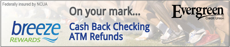 Federally insured by NCUAEvergreenOn your mar...Credit Unionbreeze Cash Back CheckingATM RefundsREWARDS Federally insured by NCUA Evergreen On your mar... Credit Union breeze Cash Back Checking ATM Refunds REWARDS