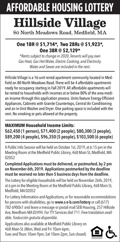AFFORDABLE HOUSING LOTTERYHillside Village8o North Meadows Road, Medfield, MAOne 1BR @$1,714*, Two 2BRS @ $1,923*One 3BR@ $2,129*Rents subject to change in 2020. Tenants will pay ownGas Heat, Gas Hot Water, Electric Cooking, and ElectricityWater and Sewer are included in the rent.Hillside Village is a 16-unit rental apartment community located in Med-field on 80 North Meadows Road. There will be 4 affordable apartmentsready for occupancy starting in Fall 2019.All affordable apartments willbe rented to households with incomes at or below 80% of the area medi-an income through this application process. Units feature Energy-EfficientAppliances, Cabinets with Granite Countertops, Central Air Conditioningand an in-Unit Washer and Dryer. One parking space is included with therent. No smoking or pets allowed at the property.MAXIMUM Household Income Limits:$62,450 (1 person), $71,400 (2 people), $80,300 (3 people),$89,200 (4 people), $96,350 (5 people), $103,500 (6 people)A Public Info Session will be held on October 1st, 2019, at 6:15 pm in theMeeting Room at the Medfield Public Library, 468 Main St, Medfield, MA02052Completed Applications must be delivered, or postmarked, by 2 pmon November 6th, 2019. Applications postmarked by the deadlinemust be received no later than 5 business days from the deadline.The Lottery for eligible households will be held on November 26th, 2019,at 6 pm in the Meeting Room at the Medfield Public Library, 468 Main St,Medfield, MA 02052For Lottery Information and Applications, or for reasonable accommodationsfor persons with disabilities, go to www.s-e-b.com/lottery or call (617)782-6900x1 and leave a message or postal mail SEB Housing, 257 HillsideAve,Needham MA 02494. For TTY Services dial 711. Free translation avail-able. Traducción gratuita disponibleApplications also available at Medfield Public Library on468 Main St. (Mon, Wed and Fri 10am-6pm,Tues and Thurs 10am-9pm, Sat 10am-2pm, Sun closed) AFFORDABLE HOUSING LOTTERY Hillside Village 8o
