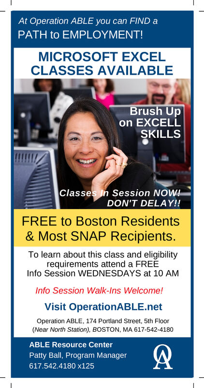 At Operation ABLE you can FIND aPATH to EMPLOYMENT!MICROSOFT EXCELCLASSES AVAILABLEBrush Upon EXCELLSKILLSClasses In Session NOWDON'T DELAY!!FREE to Boston Residents& Most SNAP Recipients.To learn about this class and eligibilityrequirements attend a FREEInfo Session WEDNESDAYS at 10 AMInfo Session Walk-Ins Welcome!Visit OperationABLE.netOperation ABLE, 174 Portland Street, 5th Floor(Near North Station), BOSTON, MA 617-542-4180ABLE Resource CenterPatty Ball, Program Manager617.542.4180 x125 At Operation ABLE you can FIND a PATH to EMPLOYMENT! MICROSOFT EXCEL CLASSES AVAILABLE Brush Up on EXCELL SKILLS Classes In Session NOW DON'T DELAY!! FREE to Boston Residents & Most SNAP Recipients. To learn about this class and eligibility requirements attend a FREE Info Session WEDNESDAYS at 10 AM Info Session Walk-Ins Welcome! Visit OperationABLE.net Operation ABLE, 174 Portland Street, 5th Floor (Near North Station), BOSTON, MA 617-542-4180 ABLE Resource Center Patty Ball, Program Manager 617.542.4180 x125