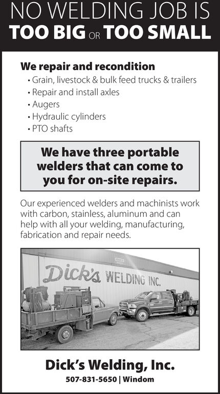 NO WELDING JOB ISTOO BIG OR TOO SMALLWe repair and reconditionGrain, livestock & bulk feed trucks & trailersRepair and install axlesAugersHydraulic cylinders.PTO shaftsWe have three portablewelders that can come toyou for on-site repairs.Our experienced welders and machinists workwith carbon, stainless, aluminum and canhelp with all your welding, manufacturing,fabrication and repair needs.Dick's WELDING INC.Dick's Welding, Inc.507-831-5650 | Windom NO WELDING JOB IS TOO BIG OR TOO SMALL We repair and recondition Grain, livestock & bulk feed trucks & trailers Repair and install axles Augers Hydraulic cylinders .PTO shafts We have three portable welders that can come to you for on-site repairs. Our experienced welders and machinists work with carbon, stainless, aluminum and can help with all your welding, manufacturing, fabrication and repair needs. Dick's WELDING INC. Dick's Welding, Inc. 507-831-5650 | Windom