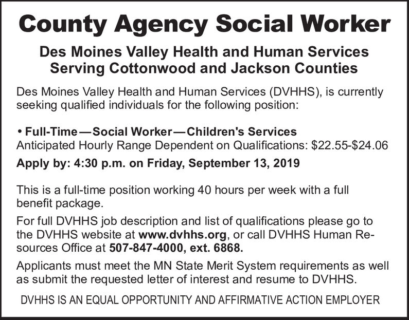 County Agency Social WorkerDes Moines Valley Health and Human ServicesServing Cottonwood and Jackson CountiesDes Moines Valley Health and Human Services (DVHHS), is currentlyseeking qualified individuals for the following position:Full-Time Social Worker-Children's ServicesAnticipated Hourly Range Dependent on Qualifications: $22.55-$24.06Apply by: 4:30 p.m. on Friday, September 13, 2019This is a ful-time position working 40 hours per week with a fullbenefit packageFor full DVHHS job description and list of qualifications please go tothe DVHHS website at www.dvhhs.org, or call DVHHS Human Re-sources Office at 507-847-4000, ext. 6868Applicants must meet the MN State Merit System requirements as wellas submit the requested letter of interest and resume to DVHHSDVHHS IS AN EQUAL OPPORTUNITY AND AFFIRMATIVE ACTION EMPLOYER County Agency Social Worker Des Moines Valley Health and Human Services Serving Cottonwood and Jackson Counties Des Moines Valley Health and Human Services (DVHHS), is currently seeking qualified individuals for the following position: Full-Time Social Worker-Children's Services Anticipated Hourly Range Dependent on Qualifications: $22.55-$24.06 Apply by: 4:30 p.m. on Friday, September 13, 2019 This is a ful-time position working 40 hours per week with a full benefit package For full DVHHS job description and list of qualifications please go to the DVHHS website at www.dvhhs.org, or call DVHHS Human Re- sources Office at 507-847-4000, ext. 6868 Applicants must meet the MN State Merit System requirements as well as submit the requested letter of interest and resume to DVHHS DVHHS IS AN EQUAL OPPORTUNITY AND AFFIRMATIVE ACTION EMPLOYER