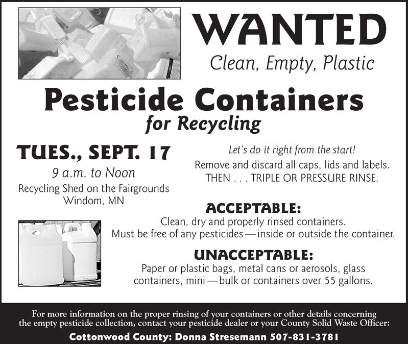 WANTEDClean, Empty, PlasticPesticide Containersfor RecyelingTUES., SEPT. 17Let's do it right from the start!Remove and discard all caps, lids and labels.THEN . TRIPLE OR PRESSURE RINSE9 a.m. to NoonRecycling Shed on the FairgroundsWindom, MNACCEPTABLE:Clean, dry and properly rinsed containersMust be free of any pesticides-inside or outside the container.UNACCEPTABLE:Paper or plastic bags, metal cans or aerosols, glasscontainers, mini-bulk or containers over 55 gallonsFor more information on the proper rinsing of your containers or other details concerningthe empty pesticide collection, contact your pesticide dealer or your County Solid Waste OfficerCottonwood County: Donna Stresemann 507-831-3781 WANTED Clean, Empty, Plastic Pesticide Containers for Recyeling TUES., SEPT. 17 Let's do it right from the start! Remove and discard all caps, lids and labels. THEN . TRIPLE OR PRESSURE RINSE 9 a.m. to Noon Recycling Shed on the Fairgrounds Windom, MN ACCEPTABLE: Clean, dry and properly rinsed containers Must be free of any pesticides-inside or outside the container. UNACCEPTABLE: Paper or plastic bags, metal cans or aerosols, glass containers, mini-bulk or containers over 55 gallons For more information on the proper rinsing of your containers or other details concerning the empty pesticide collection, contact your pesticide dealer or your County Solid Waste Officer Cottonwood County: Donna Stresemann 507-831-3781