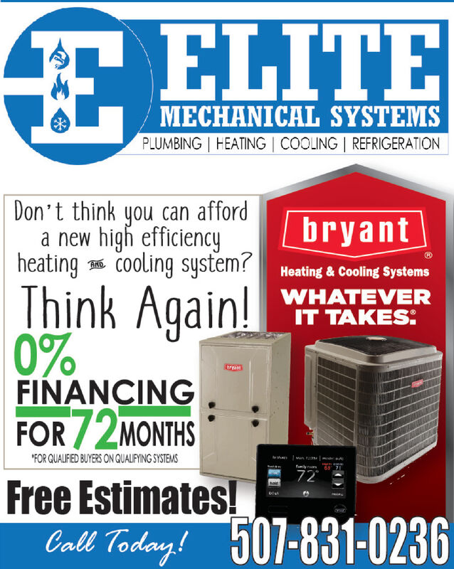 E ELITEMECHANICAL SYSTEMSPLUMBING HEATING COOLING | REFRIGERATIONDon't think you can affordnew high efficiencyheatingCooling system?bryantANDHeating &Cooling SystemsWHATEVERIT TAKES:Think Again!0%trranFINANCINGFOR /2MONTHS'FOR GUALIFED BUYERS ON QUALIFYING SYSTEMShawanmly68 7172Free Estimates!Taday! 507-831-0236 E ELITE MECHANICAL SYSTEMS PLUMBING HEATING COOLING | REFRIGERATION Don't think you can afford new high efficiency heatingCooling system? bryant AND Heating &Cooling Systems WHATEVER IT TAKES: Think Again! 0% trran FINANCING FOR /2MONTHS 'FOR GUALIFED BUYERS ON QUALIFYING SYSTEMS ha wan mly 68 71 72 Free Estimates! Taday! 507-831-0236