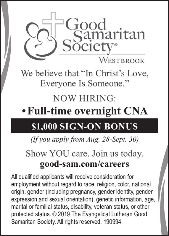 """GoodSamaritanSocietyWESTBROOKWe believe that """"In Christ's Love,Everyone Is Someone.""""NOW HIRING:Full-time overnight CNA$1,000 SIGN-ON BONUS(if you apply from Aug. 28-Sept. 30)Show YOU care. Join us today.good-sam.com/careersAll qualified applicants will receive consideration foremployment without regard to race, religion, color, nationalorigin, gender (including pregnancy, gender identity, genderexpression and sexual orientation), genetic information, age,marital or familial status, disability, veteran status, or otherprotected status. 2019 The Evangelical Lutheran GoodSamaritan Society. All rights reserved. 190994 Good Samaritan Society WESTBROOK We believe that """"In Christ's Love, Everyone Is Someone."""" NOW HIRING: Full-time overnight CNA $1,000 SIGN-ON BONUS (if you apply from Aug. 28-Sept. 30) Show YOU care. Join us today. good-sam.com/careers All qualified applicants will receive consideration for employment without regard to race, religion, color, national origin, gender (including pregnancy, gender identity, gender expression and sexual orientation), genetic information, age, marital or familial status, disability, veteran status, or other protected status. 2019 The Evangelical Lutheran Good Samaritan Society. All rights reserved. 190994"""