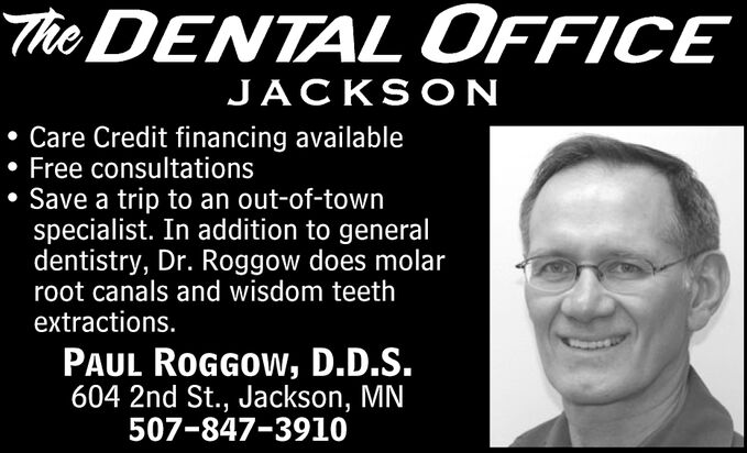 The DENTAL OFFICEJACKSONCare Credit financing availableFree consultationsSave a trip to an out-of-townspecialist. In addition to generaldentistry, Dr. Roggow does molarroot canals and wisdom teethextractions.PAUL ROGGOW, D.D.S.604 2nd St., Jackson, MN507-847-3910 The DENTAL OFFICE JACKSON Care Credit financing available Free consultations Save a trip to an out-of-town specialist. In addition to general dentistry, Dr. Roggow does molar root canals and wisdom teeth extractions. PAUL ROGGOW, D.D.S. 604 2nd St., Jackson, MN 507-847-3910