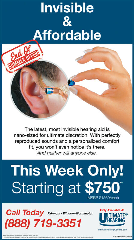 Invisible&AffordableEnd OfSUMMER OFFER!The latest, most invisible hearing aid isnano-sized for ultimate discretion. With perfectlyreproduced sounds and a personalized comfortfit, you won't even notice it's there.And neither will anyone else.This Week Only!Starting at $750MSRP $1560/eachCall TodayOnly Available AtFairmont- Windom-WorthingtonULTIMATEHEARING(888) 719-3351UltimateHearingCenters.comdantaale Ofer goodRaun2tearing aduony or to becobdth ay other oOerioyy2018Utimate Hearin Invisible & Affordable End Of SUMMER OFFER! The latest, most invisible hearing aid is nano-sized for ultimate discretion. With perfectly reproduced sounds and a personalized comfort fit, you won't even notice it's there. And neither will anyone else. This Week Only! Starting at $750 MSRP $1560/each Call Today Only Available At Fairmont- Windom-Worthington U LTIMATE HEARING (888) 719-3351 UltimateHearingCenters.com dantaale Ofer good Raun 2tearing aduony or to becobdth ay other oOerioyy 2018Utimate Hearin