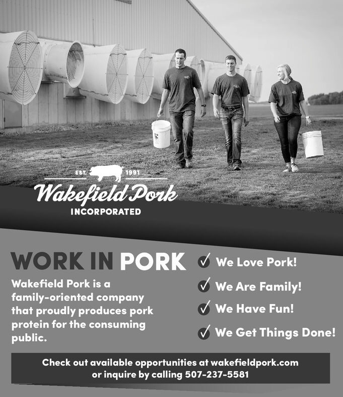 1991ESTWakefield PorkINCORPORATEDWORK IN PORKWe Love Pork!Wakefield Pork is aWe Are Family!family-oriented companythat proudly produces porkprotein for the consumingpublic.We Have Fun!We Get Things Done!Check out available opportunities at wakefieldpork.comor inquire by calling 507-237-5581 1991 EST Wakefield Pork INCORPORATED WORK IN PORK We Love Pork! Wakefield Pork is a We Are Family! family-oriented company that proudly produces pork protein for the consuming public. We Have Fun! We Get Things Done! Check out available opportunities at wakefieldpork.com or inquire by calling 507-237-5581