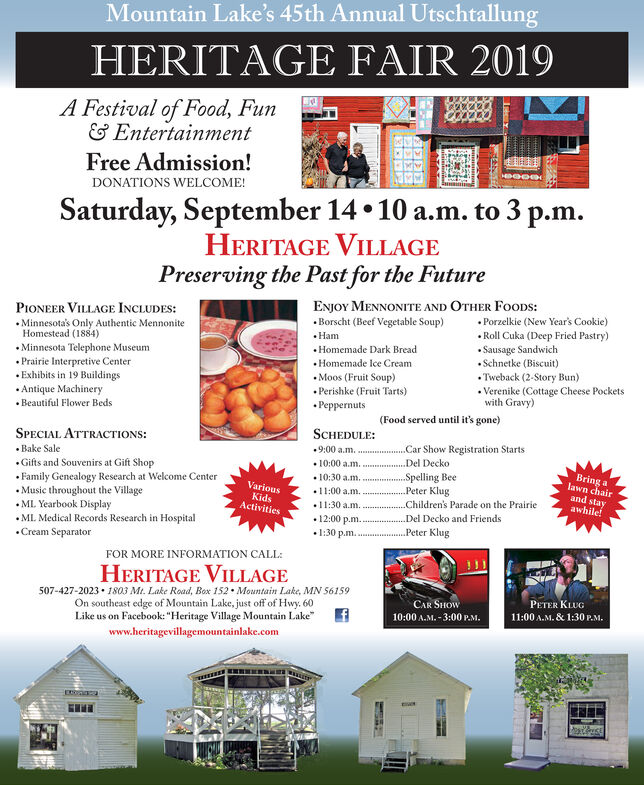 """Mountain Lake's 45th Annual Utschtallung2019HERITAGE FAIRA Festival of Food, Fun& EntertainmentFree Admission!DONATIONS WELCOME!Saturday, September 14 10 a.m. to 3 p.mHERITAGE VILLAGEPreserving the Past for the FutureENJOY MENNONITE AND OTHER FOODS:.Borscht (Beef Vegetable Soup)PIONEER VILLAGE INCLUDESMinnesota's Only Authentic MennoniteHomestead (1884)Porzelkie (New Year's Cookie).Roll Cuka (Deep Fried Pastry)Sausage SandwichSchnetke (Biscuit)HamHomemade Dark BreadMinnesota Telephone MuseumPrairie Interpretive CenterExhibits in 19 BuildingsAntique MachineryHomemade Ice Cream.Tweback (2-Story Bun)Verenike (Cottage Cheese Pocketswith Gravy)Moos (Fruit Soup)Perishke (Fruit Tarts)PeppernutsBeautiful Flower Beds(Food served until it's gone)SCHEDULESPECIAL ATTRACTIONS:Car Show Registration Starts.9:00 a.m..Bake SaleDel Decko10:00 a.m.10:30 a.m11:00 a.m.11:30 a.mGifts and Souvenirs at Gift ShopFamily Genealogy Research at Welcome CenterMusic throughout the VillageML. Yearbook DisplayML. Medical Records Research in Hospital.Cream SeparatorBring alawn chairSpelling BeePeter KlugVariousKidsActivitiesand stayawhileChildren's Parade on the PrairieDel Decko and Friends12:00 p.mI:30 p.mPeter KlugFOR MORE INFORMATION CALLHERITAGE VILLAGE507-427-2023 1803 Mt. Lake Road, Box 152 Mountain Lake, MN S6159On southeast edge of Mountain Lake, just off of Hwy. 60Like us on Facebook: """"Heritage Village Mountain Lakewww.heritagevillagemountainlake.comPETER KLUG11:00 A.M.& 1:30 P.MCAR SHOW10:00 A.M.-3:00 P.MATAL Mountain Lake's 45th Annual Utschtallung 2019 HERITAGE FAIR A Festival of Food, Fun & Entertainment Free Admission! DONATIONS WELCOME! Saturday, September 14 10 a.m. to 3 p.m HERITAGE VILLAGE Preserving the Past for the Future ENJOY MENNONITE AND OTHER FOODS: .Borscht (Beef Vegetable Soup) PIONEER VILLAGE INCLUDES Minnesota's Only Authentic Mennonite Homestead (1884) Porzelkie (New Year's Cookie) .Roll Cuka (Deep Fried Pastry) Sausage Sandwich Schnetke (Biscuit) Ham Homemade Dark Brea"""