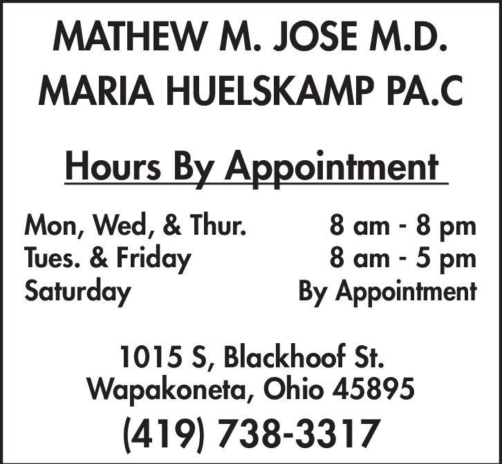 MATHEW M. JOSE M.D.MARIA HUELSKAMP PA.CHours By AppointmentMon, Wed, & Thur.Tues. & FridaySaturday8 am 8 pm8 am - 5 pmBy Appointment1015 S, Blackhoof St.Wapakoneta, Ohio 45895(419) 738-3317 MATHEW M. JOSE M.D. MARIA HUELSKAMP PA.C Hours By Appointment Mon, Wed, & Thur. Tues. & Friday Saturday 8 am 8 pm 8 am - 5 pm By Appointment 1015 S, Blackhoof St. Wapakoneta, Ohio 45895 (419) 738-3317