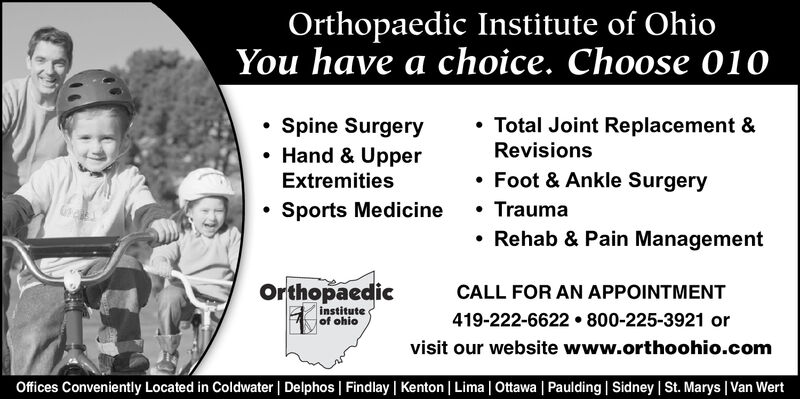 Orthopaedic Institute of OhioYou have a choice. Choose 010Total Joint Replacement &Spine SurgeryHand & UpperExtremitiesRevisionsFoot & Ankle SurgerySports MedicineTraumaRehab & Pain ManagementOrthopaedicCALL FOR AN APPOINTMENTinstituteof ohio419-222-6622 800-225-3921 orvisit our website www.orthoohio.comOffices Conveniently Located in Coldwater   Delphos   Findlay   Kenton   Lima   Ottawa   Paulding   Sidney   St. Marys   Van Wert Orthopaedic Institute of Ohio You have a choice. Choose 010 Total Joint Replacement & Spine Surgery Hand & Upper Extremities Revisions Foot & Ankle Surgery Sports Medicine Trauma Rehab & Pain Management Orthopaedic CALL FOR AN APPOINTMENT institute of ohio 419-222-6622 800-225-3921 or visit our website www.orthoohio.com Offices Conveniently Located in Coldwater   Delphos   Findlay   Kenton   Lima   Ottawa   Paulding   Sidney   St. Marys   Van Wert