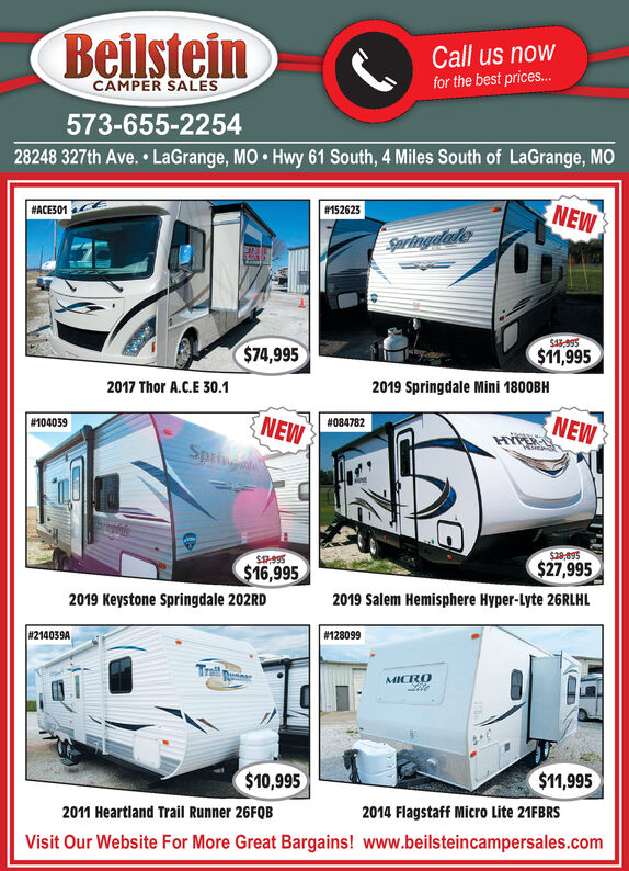 BeilsteinCall us nowfor the best prices...CAMPER SALES573-655-225428248 327th Ave. LaGrange, MO Hwy 61 South, 4 Miles South of LaGrange, MONEW#152623#ACE301Springdade$A995$11,995$74,9952019 Springdale Mini 1800BH2017 Thor A.C.E 30.1NEWNEWSpring#084782#104039$28,695$27,995$995$16,9952019 Salem Hemisphere Hyper-Lyte 26RLHL2019 Keystone Springdale 202RD#128099#214039ATralMICRO$11,995$10,9952014 Flagstaff Micro Lite 21FBRS2011 Heartland Trail Runner 26FQBVisit Our Website For More Great Bargains! www.beilsteincampersales.com Beilstein Call us now for the best prices... CAMPER SALES 573-655-2254 28248 327th Ave. LaGrange, MO Hwy 61 South, 4 Miles South of LaGrange, MO NEW #152623 #ACE301 Springdade $A995 $11,995 $74,995 2019 Springdale Mini 1800BH 2017 Thor A.C.E 30.1 NEW NEW Spring #084782 #104039 $28,695 $27,995 $995 $16,995 2019 Salem Hemisphere Hyper-Lyte 26RLHL 2019 Keystone Springdale 202RD #128099 #214039A Tral MICRO $11,995 $10,995 2014 Flagstaff Micro Lite 21FBRS 2011 Heartland Trail Runner 26FQB Visit Our Website For More Great Bargains! www.beilsteincampersales.com