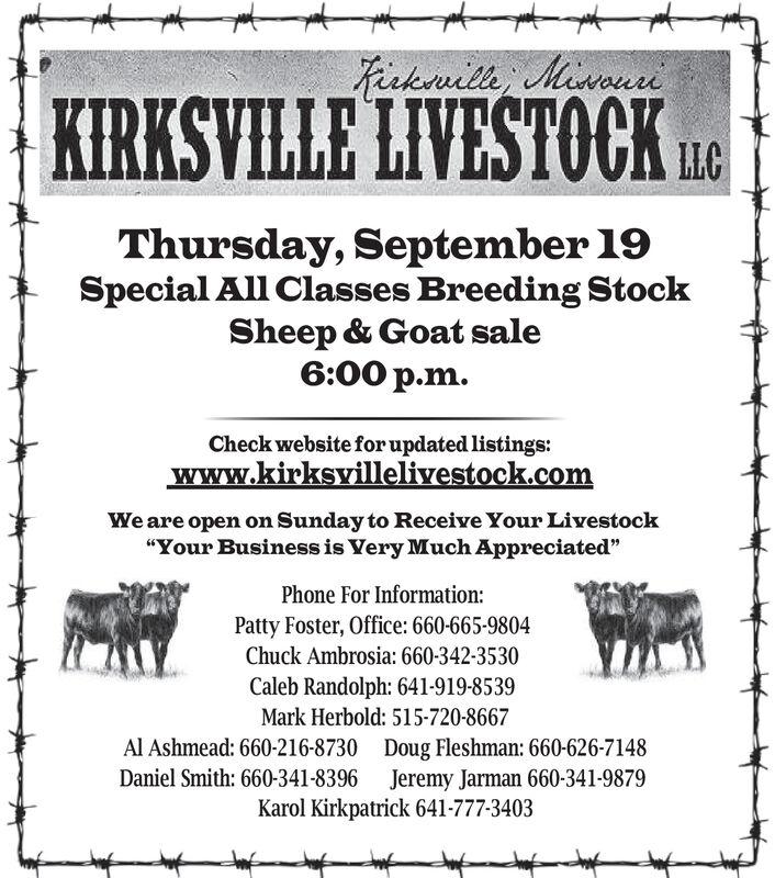 "cklli MauiKIRKSVILLE LIVESTOCKLLCThursday, September 19Special All Classes Breeding StockSheep & Goat sale6:00 p.mCheck website for updated listingswww.kirksvillelivestock.comWe are open on Sunday to Receive Your Livestock""Your Business is Very Much Appreciated""Phone For Information:Patty Foster, Office: 660-665-9804Chuck Ambrosia: 660-342-3530Caleb Randolph: 641-919-8539Mark Herbold: 515-720-8667Al Ashmead: 660-216-8730 Doug Fleshman: 660-626-7148Daniel Smith: 660-341-8396 Jeremy Jarman 660-341-9879Karol Kirkpatrick 641-777-3403 cklli Maui KIRKSVILLE LIVESTOCK LLC Thursday, September 19 Special All Classes Breeding Stock Sheep & Goat sale 6:00 p.m Check website for updated listings www.kirksvillelivestock.com We are open on Sunday to Receive Your Livestock ""Your Business is Very Much Appreciated"" Phone For Information: Patty Foster, Office: 660-665-9804 Chuck Ambrosia: 660-342-3530 Caleb Randolph: 641-919-8539 Mark Herbold: 515-720-8667 Al Ashmead: 660-216-8730 Doug Fleshman: 660-626-7148 Daniel Smith: 660-341-8396 Jeremy Jarman 660-341-9879 Karol Kirkpatrick 641-777-3403"