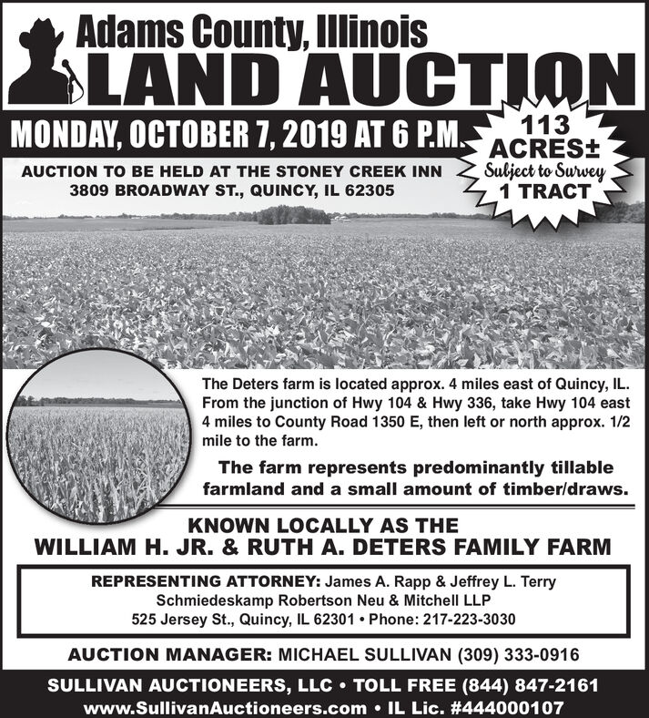 Adams County, IllinoisLAND AUCTIONMONDAY, OCTOBER 7, 2019 AT 6 P.MACRES:113Sulject to Suwey1 TRACTAUCTION TO BE HELD AT THE STONEY CREEK INN3809 BROADWAY ST., QUINCY, IL 62305The Deters farm is located approx. 4 miles east of Quincy, ILFrom the junction of Hwy 104 & Hwy 336, take Hwy 104 east4 miles to County Road 1350 E, then left or north approx. 1/2mile to the farm.The farm represents predominantly tillablefarmland and a small amount of timber/draws.KNOWN LOCALLY AS THEWILLIAM H. JR. & RUTH A. DETERS FAMILY FARMREPRESENTING ATTORNEY: James A. Rapp & Jeffrey L. TerrySchmiedeskamp Robertson Neu & Mitchell LLP525 Jersey St., Quincy, IL 62301 Phone: 217-223-3030AUCTION MANAGER: MICHAEL SULLIVAN (309) 333-0916SULLIVAN AUCTIONEERS, LLC TOLL FREE (844) 847-2161www.SullivanAuctioneers.comIL Lic. #444000107 Adams County, Illinois LAND AUCTION MONDAY, OCTOBER 7, 2019 AT 6 P.MACRES: 113 Sulject to Suwey 1 TRACT AUCTION TO BE HELD AT THE STONEY CREEK INN 3809 BROADWAY ST., QUINCY, IL 62305 The Deters farm is located approx. 4 miles east of Quincy, IL From the junction of Hwy 104 & Hwy 336, take Hwy 104 east 4 miles to County Road 1350 E, then left or north approx. 1/2 mile to the farm. The farm represents predominantly tillable farmland and a small amount of timber/draws. KNOWN LOCALLY AS THE WILLIAM H. JR. & RUTH A. DETERS FAMILY FARM REPRESENTING ATTORNEY: James A. Rapp & Jeffrey L. Terry Schmiedeskamp Robertson Neu & Mitchell LLP 525 Jersey St., Quincy, IL 62301 Phone: 217-223-3030 AUCTION MANAGER: MICHAEL SULLIVAN (309) 333-0916 SULLIVAN AUCTIONEERS, LLC TOLL FREE (844) 847-2161 www.SullivanAuctioneers.com IL Lic. #444000107