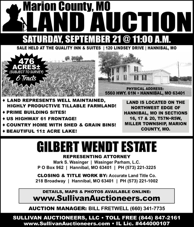 Marion County, MOIAND AUCTIONSATURDAY, SEPTEMBER 21@ 11:00 A.M.SALE HELD AT THE QUALITY INN & SUITES | 120 LINDSEY DRIVE | HANNIBAL, MO476ACRESt(SUBJECT TO SURVEY)HH6TractsPHYSICAL ADDRESS:5560 HWY. 61N HANNIBAL, MO 63401LAND REPRESENTS WELL MAINTAINED,HIGHLY PRODUCTIVE TILLABLE FARMLAND!LAND IS LOCATED ON THENORTHWEST EDGE OFPRIME BUILDING SITES!HANNIBAL, MO IN SECTIONS16, 17 & 20, T57N R5W,MILLER TOWNSHIP, MARIONCOUNTY, MO.US HIGHWAY 61 FRONTAGE!COUNTRY HOME WITH SHED & GRAIN BINS!BEAUTIFUL 11t ACRE LAKE!GILBERT WENDT ESTATEREPRESENTING ATTORNEYMark S. Wasinger | Wasinger Parham, L.C.PO Box 962 | Hannibal, MO 63401 | PH (573) 221-3225CLOSING & TITLE WORK BY: Accurate Land Title Co.218 Broadway | Hannibal, MO 63401 | PH (573) 221-1002DETAILS, MAPS & PHOTOS AVAILABLE ONLINE:www.SullivanAuctioneers.comAUCTION MANAGER: BILL FRETWELL (660) 341-7735SULLIVAN AUCTIONEERS, LLC TOLL FREE (844) 847-2161www.SullivanAuctioneers.com IL Lic. # 444000107 Marion County, MO IAND AUCTION SATURDAY, SEPTEMBER 21@ 11:00 A.M. SALE HELD AT THE QUALITY INN & SUITES | 120 LINDSEY DRIVE | HANNIBAL, MO 476 ACRESt (SUBJECT TO SURVEY) HH 6Tracts PHYSICAL ADDRESS: 5560 HWY. 61N HANNIBAL, MO 63401 LAND REPRESENTS WELL MAINTAINED, HIGHLY PRODUCTIVE TILLABLE FARMLAND! LAND IS LOCATED ON THE NORTHWEST EDGE OF PRIME BUILDING SITES! HANNIBAL, MO IN SECTIONS 16, 17 & 20, T57N R5W, MILLER TOWNSHIP, MARION COUNTY, MO. US HIGHWAY 61 FRONTAGE! COUNTRY HOME WITH SHED & GRAIN BINS! BEAUTIFUL 11t ACRE LAKE! GILBERT WENDT ESTATE REPRESENTING ATTORNEY Mark S. Wasinger | Wasinger Parham, L.C. PO Box 962 | Hannibal, MO 63401 | PH (573) 221-3225 CLOSING & TITLE WORK BY: Accurate Land Title Co. 218 Broadway | Hannibal, MO 63401 | PH (573) 221-1002 DETAILS, MAPS & PHOTOS AVAILABLE ONLINE: www.SullivanAuctioneers.com AUCTION MANAGER: BILL FRETWELL (660) 341-7735 SULLIVAN AUCTIONEERS, LLC TOLL FREE (844) 847-2161 www.SullivanAuctioneers.com IL Lic. # 444000107