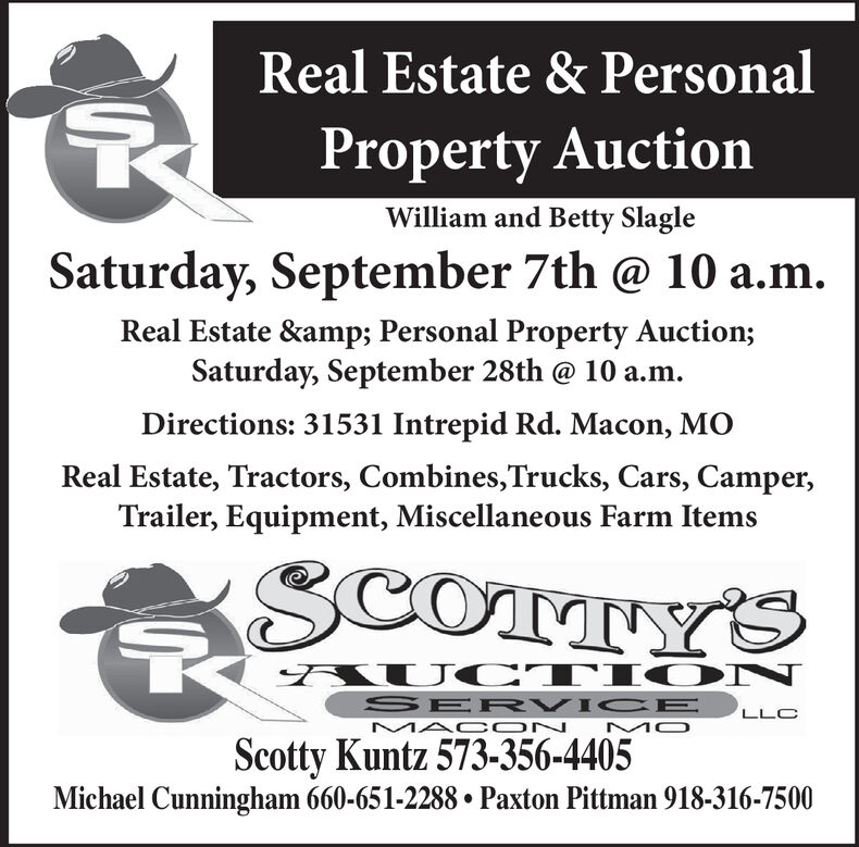 Real Estate & PersonalProperty AuctionWilliam and Betty SlagleSaturday, September 7th @ 10 a.mReal Estate & Personal Property Auction;Saturday, September 28th @ 10 a.mDirections: 31531 Intrepid Rd. Macon, MOReal Estate, Tractors, Combines,Trucks, Cars, Camper,Trailer, Equipment, Miscellaneous Farm ItemsSCOTTY'SAUC TIO NSER VIC EMAC ONLLCMOScotty Kuntz 573-356-4405Michael Cunningham 660-651-2288. Paxton Pittman 918-316-7500 Real Estate & Personal Property Auction William and Betty Slagle Saturday, September 7th @ 10 a.m Real Estate & Personal Property Auction; Saturday, September 28th @ 10 a.m Directions: 31531 Intrepid Rd. Macon, MO Real Estate, Tractors, Combines,Trucks, Cars, Camper, Trailer, Equipment, Miscellaneous Farm Items SCOTTY'S AUC TIO N SER VIC E MAC ON LLC MO Scotty Kuntz 573-356-4405 Michael Cunningham 660-651-2288. Paxton Pittman 918-316-7500