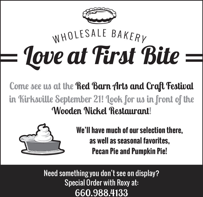 WHOLESALE BAKERY=love at First BiteCome see us at the Red Barn Arts and Craft Festivalin Kirksville September 21! 1gok for ws in front of theWooden Nickel Restaurant!We'll have much of our selection there,as well as seasonal favorites,Pecan Pie and Pumpkin Pie!Need something you don't see on display?Special Order with Roxy at:660.988.4133 WHOLESALE BAKERY =love at First Bite Come see us at the Red Barn Arts and Craft Festival in Kirksville September 21! 1gok for ws in front of the Wooden Nickel Restaurant! We'll have much of our selection there, as well as seasonal favorites, Pecan Pie and Pumpkin Pie! Need something you don't see on display? Special Order with Roxy at: 660.988.4133