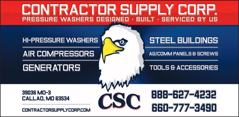 CONTRACTOR SUPPLY CORPPRESSURE WASHERS DESIGNED BUILT SERVICED BY USSTEEL BUILDINGSHI-PRESSURE WASHERSAIR COMPRESSORSAG/COMMPANELS & SCREWSGENERATORSTOOLS &ACCESSORIESCSC888-627-423239036 MO-3CALLAO, MO 63534660-777-3490CONTRACTORSUPPLYCORP.COM CONTRACTOR SUPPLY CORP PRESSURE WASHERS DESIGNED BUILT SERVICED BY US STEEL BUILDINGS HI-PRESSURE WASHERS AIR COMPRESSORS AG/COMMPANELS & SCREWS GENERATORS TOOLS &ACCESSORIES CSC 888-627-4232 39036 MO-3 CALLAO, MO 63534 660-777-3490 CONTRACTORSUPPLYCORP.COM