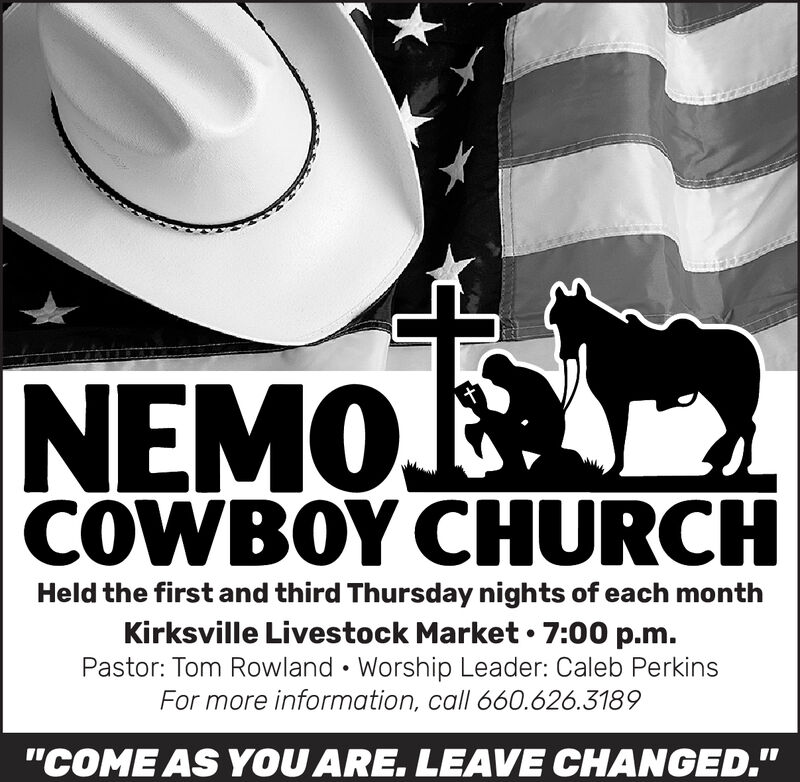 "NEMOCOWBOY CHURCHHeld the first and third Thursday nights of each monthKirksville Livestock Market 7:00 p.mPastor: Tom Rowland Worship Leader: Caleb PerkinsFor more information, call 660.626.3189""COME AS YOU ARE. LEAVE CHANGED."" NEMO COWBOY CHURCH Held the first and third Thursday nights of each month Kirksville Livestock Market 7:00 p.m Pastor: Tom Rowland Worship Leader: Caleb Perkins For more information, call 660.626.3189 ""COME AS YOU ARE. LEAVE CHANGED."""
