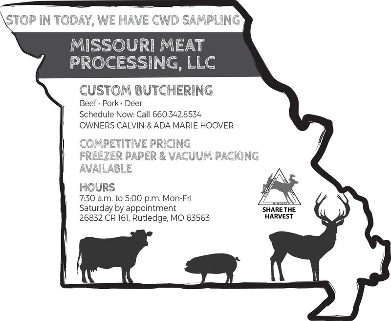 STOP IN TODAY, WE HAVE CWD SAMPLINGMISSOURI MEATPROCESSING, LLCCUSTOM BUTCHERINGBeef Pork DeerSchedule Now: Call 660.342.8534OWNERS CALVIN & ADA MARIE HOOVERCOMPETITIVE PRICINGFREEZER PAPER & VACUUM PACKINGAVAILABLEHOURS7:30 a.m. to 5:00 p.m. Mon-FriSaturday by appointment26832 CR 161, Rutledge, MO 63563MISSOURSHARE THEHARVEST STOP IN TODAY, WE HAVE CWD SAMPLING MISSOURI MEAT PROCESSING, LLC CUSTOM BUTCHERING Beef Pork Deer Schedule Now: Call 660.342.8534 OWNERS CALVIN & ADA MARIE HOOVER COMPETITIVE PRICING FREEZER PAPER & VACUUM PACKING AVAILABLE HOURS 7:30 a.m. to 5:00 p.m. Mon-Fri Saturday by appointment 26832 CR 161, Rutledge, MO 63563 MISSOUR SHARE THE HARVEST