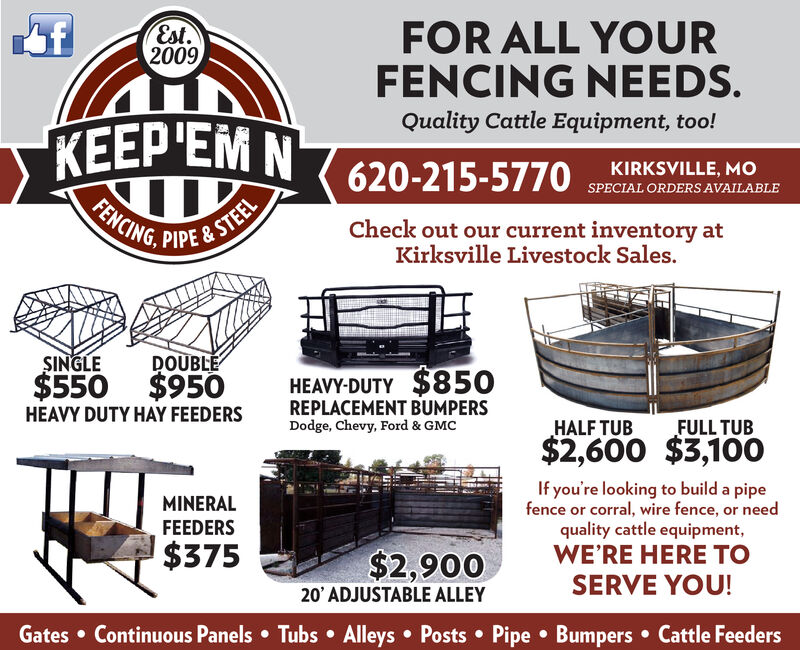 fFOR ALL YOURFENCING NEEDS.Est.2009Quality Cattle Equipment, too!KEEP'EM N 620-215-5770FENCING, PIPE & STEELKIRKSVILLE, MoSPECIAL ORDERSAVAILABLECheck out our current inventory atKirksville Livestock Sales.SINGLEDOUBLEHEAVY-DUTY $850REPLACEMENT BUMPERSDodge, Chevy, Ford & GMC$550 $950HEAVY DUTY HAY FEEDERSHALF TUBFULL TUB$2,600$3,100If you're looking to build a pipefence or corral, wire fence, or needquality cattle equipmentWE'RE HERE TOMINERALFEEDERS$375$2,90020 ADJUSTABLE ALLEYSERVE YOU!Gates Continuous Panels Tubs Alleys Posts Pipe Bumpers Cattle Feeders f FOR ALL YOUR FENCING NEEDS. Est. 2009 Quality Cattle Equipment, too! KEEP'EM N 620-215-5770 FENCING, PIPE & STEEL KIRKSVILLE, Mo SPECIAL ORDERSAVAILABLE Check out our current inventory at Kirksville Livestock Sales. SINGLE DOUBLE HEAVY-DUTY $850 REPLACEMENT BUMPERS Dodge, Chevy, Ford & GMC $550 $950 HEAVY DUTY HAY FEEDERS HALF TUB FULL TUB $2,600 $3,100 If you're looking to build a pipe fence or corral, wire fence, or need quality cattle equipment WE'RE HERE TO MINERAL FEEDERS $375 $2,900 20 ADJUSTABLE ALLEY SERVE YOU! Gates Continuous Panels Tubs Alleys Posts Pipe Bumpers Cattle Feeders