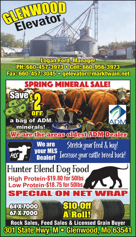 GLENWOODElevatorLogan Ford, ManagerPH: 660-457-3973 oCell: 660-956-3973Fax: 660-457-3045 o gelevator@marktwain.netOSPRING MINERAL SALE!Saves$2OFFbag of ADMminerals!We are the areas oldest ADM DealerADMStretch your feed& hay!We areyour MLSDealer! Mcrease your catle breed back!HLSHunter Blend Dog foodHigh Protein-$19.80 for 50lbsLow Protein-$18.75 for 50lbsSPECIAL ON NET WRAP$10 OffA Roll!Rock Sales, Feed Sales & Licensed Grain Buyer301 State Hwy. MO Glenwood, Mo 6354164X700067X7000 GLENWOOD Elevator Logan Ford, Manager PH: 660-457-3973 oCell: 660-956-3973 Fax: 660-457-3045 o gelevator@marktwain.net O SPRING MINERAL SALE! Saves $2 OFF bag of ADM minerals! We are the areas oldest ADM Dealer ADM Stretch your feed& hay! We are your MLS Dealer! Mcrease your catle breed back! HLS Hunter Blend Dog food High Protein-$19.80 for 50lbs Low Protein-$18.75 for 50lbs SPECIAL ON NET WRAP $10 Off A Roll! Rock Sales, Feed Sales & Licensed Grain Buyer 301 State Hwy. MO Glenwood, Mo 63541 64X7000 67X7000