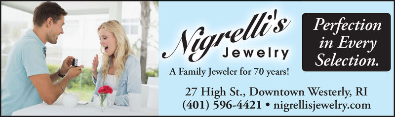 Nigrell's Peinin EverySelectionJewelryA Family Jeweler for 70 years!27 High St., Downtown Westerly, RI(401) 596-4421 nigrellisjewelry.com Nigrell's Pein in Every Selection Jewelry A Family Jeweler for 70 years! 27 High St., Downtown Westerly, RI (401) 596-4421 nigrellisjewelry.com